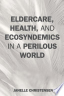 Eldercare Health And Ecosyndemics In A Perilous World