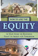 How to Use the Equity in Your Home Or Business Today to Invest for Tomorrow