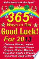 365 Ways to Get Good Luck  For 2013  Chinese  Wiccan  Jewish  Christian   amp  Islamic Verses  Prayers  Chants  Mantras  Feng Shui  Spells  amp  Charms to increase Good Energy
