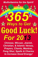 365 Ways to Get Good Luck! For 2013: Chinese, Wiccan, Jewish, Christian, & Islamic Verses, Prayers, Chants, Mantras, Feng Shui, Spells & Charms to increase Good Energy!