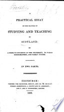 A Practical Essay on the manner of studying and teaching in Scotland  or  a guide to students at the University  to parish schoolmasters and family tutors  In two parts