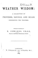 Weather Wisdom  a collection of proverbs  sayings  and rules concerning the weather  Compiled and arranged by R  I