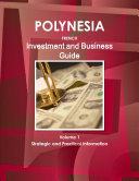 Polynesia French Investment and Business Guide Volume 1 Strategic and Practical Information