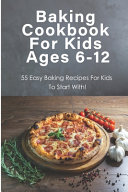 Baking Cookbook For Kids Ages 6 12  55 Easy Baking Recipes For Kids To Start With