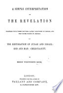 A Simple Interpretation Of The Revelation Together With Three Lectures On The Restoration Of Judah And Israel God And Man Christianity