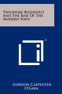 Theodore Roosevelt and the Rise of the Modern Navy Book
