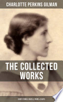 THE COLLECTED WORKS OF CHARLOTTE PERKINS GILMAN  Short Stories  Novels  Poems   Essays