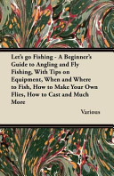 Let s Go Fishing   A Beginner s Guide to Angling and Fly Fishing  with Tips on Equipment  When and Where to Fish  How to Make Your Own Flies  How to Cast and Much More