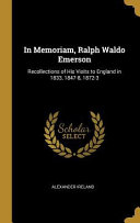 In Memoriam  Ralph Waldo Emerson  Recollections of His Visits to England in 1833  1847 8  1872 3