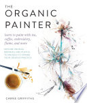 link to The organic painter : learn to paint with tea, coffee, embroidery, flame, and more in the TCC library catalog