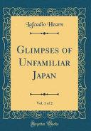 Glimpses Of Unfamiliar Japan Vol 1 Of 2 Classic Reprint