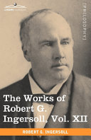 The Works of Robert G  Ingersoll  Vol  XII  in 12 Volumes
