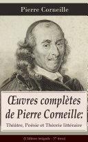 Œuvres complètes de Pierre Corneille: Théâtre, Poésie et Théorie littéraire (L'édition intégrale - 37 titres)