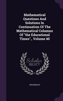 Mathematical Questions and Solutions in Continuation of the Mathematical Columns of the Educational Times