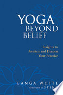 """Yoga Beyond Belief: Insights to Awaken and Deepen Your Practice"" by Ganga White, Sting"