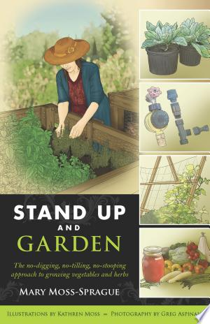 Download Stand Up and Garden: The No-digging, No-tilling, No-stooping Approach to Growing Vegetables and Herbs online Books - godinez books