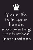 Perfect Gift NOTEBOOK Your Life Is in Your Hands Stop Waiting for Further Instructions