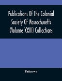 Publications Of The Colonial Society Of Massachusetts Volume Xxiii Collections
