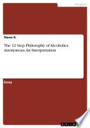 The 12 Step Philosophy of Alcoholics Anonymous  An Interpretation Book