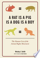 """A Rat Is a Pig Is a Dog Is a Boy: The Human Cost of the Animal Rights Movement"" by Wesley J. Smith"