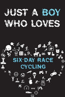 Just A Boy Who Loves SIX DAY RACE CYCLING Notebook
