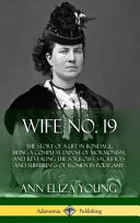 Wife No  19  The Story of a Life in Bondage  Being a Complete Expos   of Mormonism  and Revealing the Sorrows  Sacrifices and Suffer