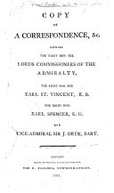 Copy of a Correspondence   c  between the     Lords Commissioners of the Admiralty  the     Earl St  Vincent      Earl Spencer      and Vice Admiral Sir J  Orde  on the differences between Earl St  Vincent  and Sir J  Orde  which led to the resignation of the latter  etc