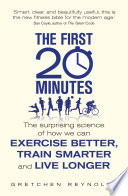 """The First 20 Minutes: The Surprising Science of How We Can Exercise Better, Train Smarter and Live Longer"" by Gretchen Reynolds"
