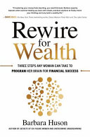 Rewire for Wealth  Three Steps Any Woman Can Take to Program Her Brain for Financial Success