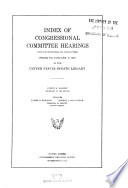 Index Of Congressional Committee Hearings Not Confidential In Character Prior To January 3 1935