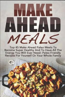 Make Ahead Meals  Top 45 Make Ahead Paleo Meals to Become Super Healthy and Have All the Energy You Will Ever Need Paleo Friendly Recipe Book