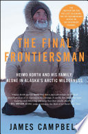 """The Final Frontiersman: Heimo Korth and His Family, Alone in Alaska's Arctic Wilderness"" by James Campbell"
