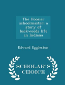 The Hoosier Schoolmaster  A Story of Backwoods Life in Indiana   Scholar s Choice Edition