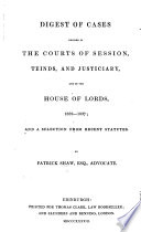 Digest of Cases decided in the Courts of Session, Teinds, and Justiciary, and in the House of Lords, 1832-1837; and a selection from recent Statutes