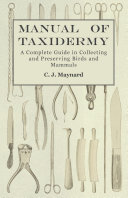Manual of Taxidermy   A Complete Guide in Collecting and Preserving Birds and Mammals