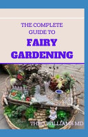 The Complete Guide to Fairy Gardening
