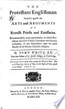 The Protestant Englishman Guarded Against The Arts And Arguments Of Romish Priests And Emissaries Etc