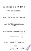 Pleasant Sundays with my children  or  Here a little and there a little  by the author of  Ethel Woodville   Book