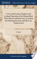 A Novel and Genuine Display on the Leading Disposition of the Human Mind. with a Sketch of Modern Life. in [w]hich the Following Passions and Effects Are Characterized