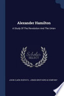 Alexander Hamilton: A Study of the Revolution and the Union