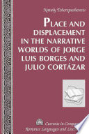 Place and Displacement in the Narrative Worlds of Jorge Luis Borges and Julio Cortázar