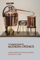 A Complete Guide To Modern Drinks  How To Make Your Own Favourite Alcohol At Home