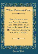 The Negroland of the Arabs Examined and Explained  Or an Inquiry Into the Early History and Geography of Central Africa  Classic Reprint
