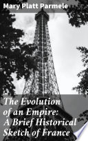 The Evolution of an Empire  A Brief Historical Sketch of France