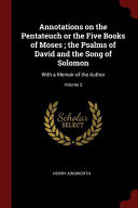 Annotations on the Pentateuch Or the Five Books of Moses  The Psalms of David and the Song of Solomon  With a Memoir of the Author