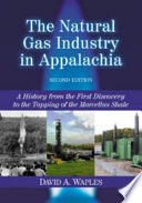The Natural Gas Industry in Appalachia  : A History from the First Discovery to the Tapping of the Marcellus Shale, 2d ed.