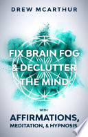 Fix Brain Fog & Declutter the Mind with Affirmations, Meditation, & Hypnosis