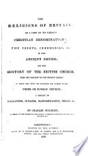 The religions of Britain, or, A view of its various Christian denominations : the tenents, ceremonies, &c. of the ancient druids and the history of the British church...