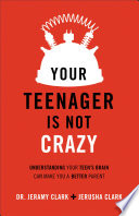 """Your Teenager Is Not Crazy: Understanding Your Teen's Brain Can Make You a Better Parent"" by Jerusha Clark, Dr. Jeramy Clark, Earl Henslin"