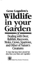 Gene Logsdon s Wildlife in Your Garden  Or  Dealing with Deer  Rabbits  Racoons  Moles  Crows  Sparrows  and Other of Nature s Creatures in Ways that Keep Them Around  But Away from Your Fruits and Vegetables